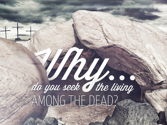 Why do you see the living among the dead? We are children of the Living God!