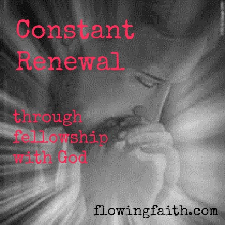 Constant Renewal through fellowship with God