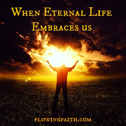 when eternal life embraces us