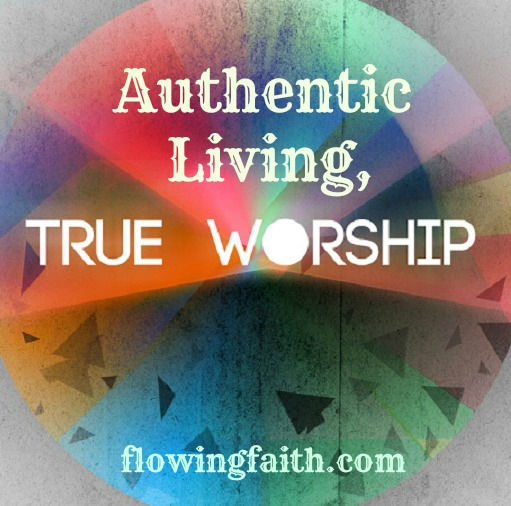 Authentic living, true worship