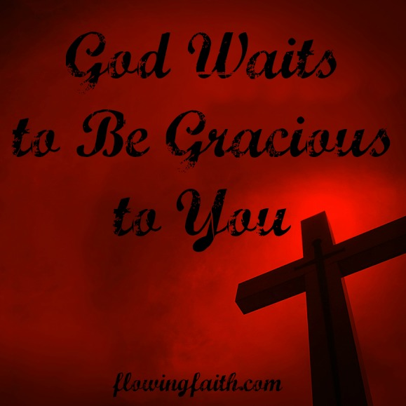 God waits to be gracious to you