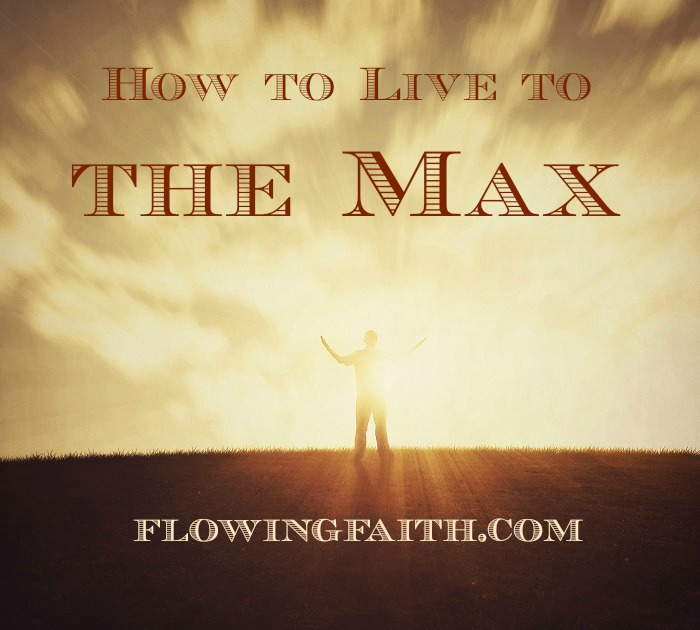 How to live to the max