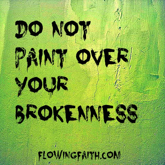 Do not paint over your brokenness