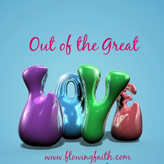 Out of the great love