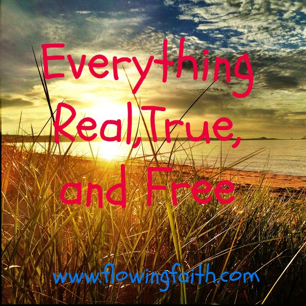Everything rea, true, and free