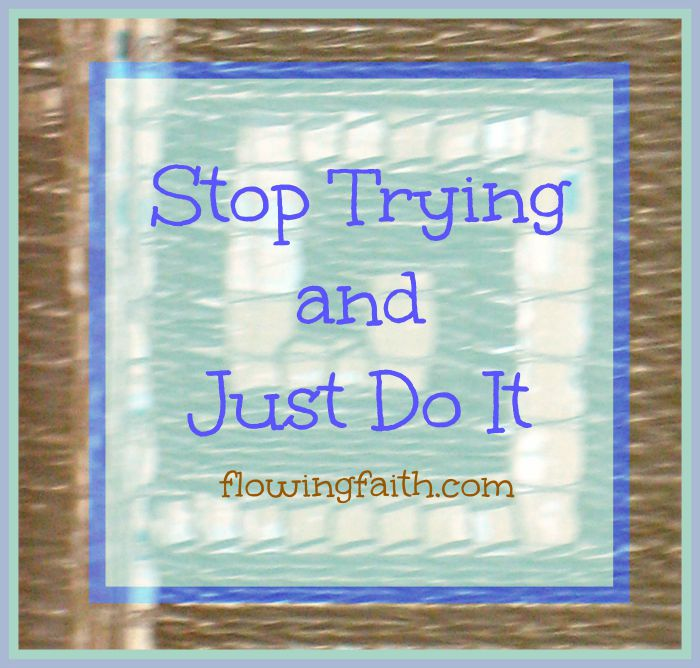 Stop trying and just do it