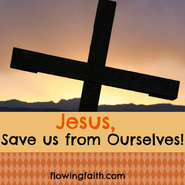 Jesus, save us from ourselves