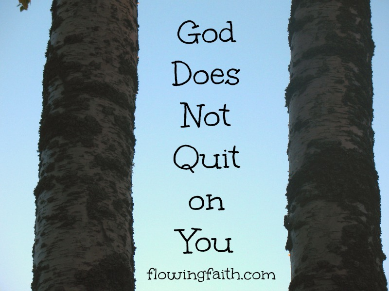 God does not quit on you
