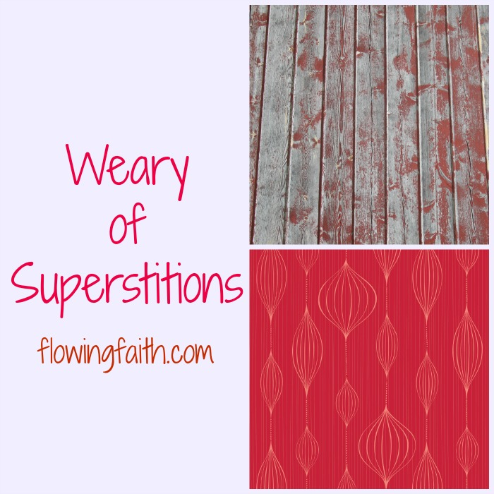 weary of superstitions