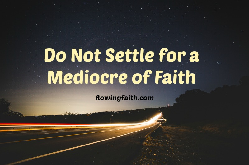 Do not settle for a mediocre of faith