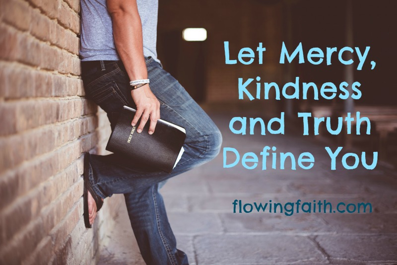 Let Mercy, Kindness and Truth Define You