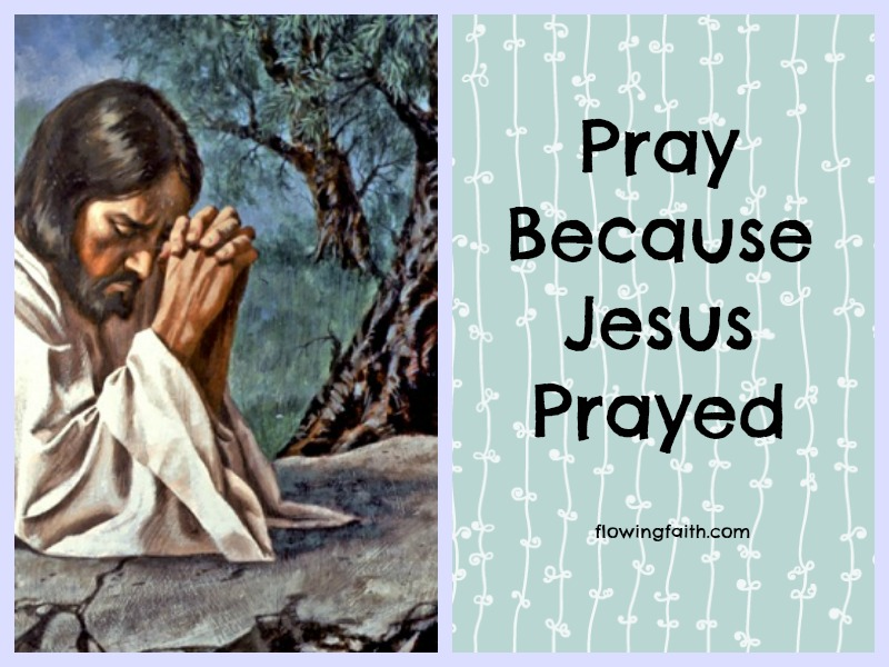 Pray because Jesus prayed