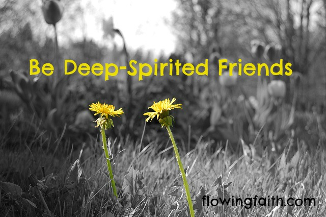 Be deep-spirited friends