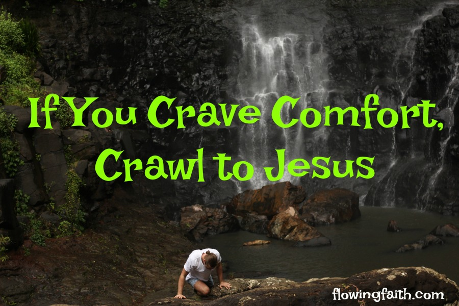 If you crave comfort, crawl to Jesus