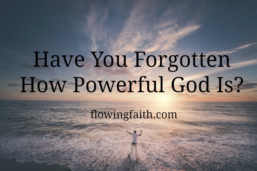 Have you forgotten how powerful God is